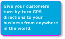 Give your customers turn-by-turn GPS directions to your business from anywhere in the world.