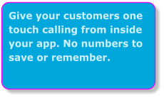 Give your customers one touch calling from inside your app. No numbers to save or remember.
