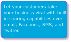Let your customers take your business viral with built in sharing capabilities over email, Facebook, SMS, and Twitter.