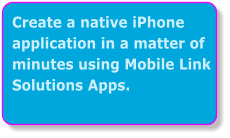 Create a native iPhone application in a matter of minutes using Mobile Link Solutions Apps.