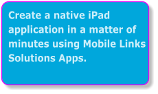 Create a native iPad application in a matter of minutes using Mobile Links Solutions Apps.
