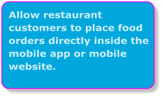 Allow restaurant customers to place food orders directly inside the mobile app or mobile website.