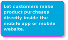 Let customers make product purchases directly inside the mobile app or mobile website.