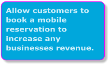 Allow customers to book a mobile reservation to increase any businesses revenue.
