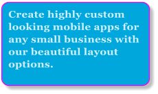 Create highly custom looking mobile apps for any small business with our beautiful layout options.