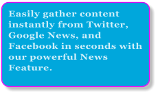 Easily gather content instantly from Twitter, Google News, and Facebook in seconds with our powerful News Feature.