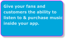 Give your fans and customers the ability to listen to & purchase music inside your app.