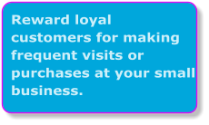 Reward loyal  customers for making frequent visits or purchases at your small business.