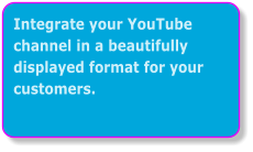 Integrate your YouTube channel in a beautifully displayed format for your customers.