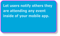 Let users notify others they are attending any event inside of your mobile app.