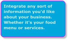 Integrate any sort of information you'd like about your business. Whether it's your food menu or services.