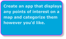 Create an app that displays any points of interest on a map and categorize them however you'd like.