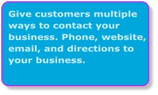 Give customers multiple ways to contact your business. Phone, website, email, and directions to your business.