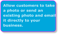 Allow customers to take a photo or send an existing photo and email it directly to your business.