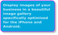 Display images of your business in a beautiful image gallery specifically optimized for the iPhone and Android.