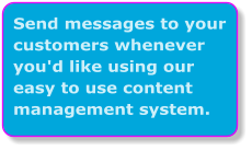 Send messages to your customers whenever you'd like using our easy to use content management system.
