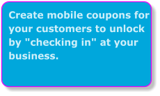 "Create mobile coupons for your customers to unlock by ""checking in"" at your business."