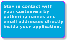 Stay in contact with your customers by gathering names and email addresses directly inside your application.