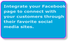 Integrate your Facebook page to connect with your customers through their favorite social media sites.