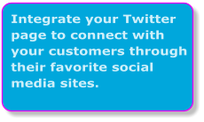Integrate your Twitter page to connect with your customers through their favorite social media sites.
