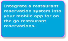 Integrate a restaurant reservation system into your mobile app for on the go restaurant reservations.