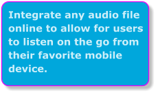 Integrate any audio file online to allow for users to listen on the go from their favorite mobile device.