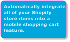 Automatically integrate all of your Shopify store items into a mobile shopping cart feature.