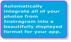 Automatically integrate all of your photos from Instragram into a beautifully displayed format for your app.