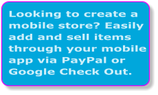 Looking to create a mobile store? Easily add and sell items through your mobile app via PayPal or Google Check Out.