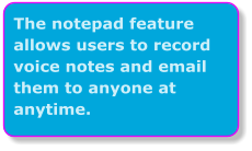 The notepad feature allows users to record voice notes and email them to anyone at anytime.