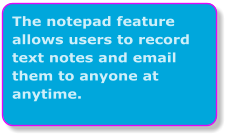 The notepad feature allows users to record text notes and email them to anyone at anytime.
