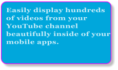 Easily display hundreds of videos from your YouTube channel beautifully inside of your mobile apps.