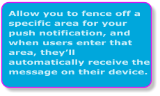 Allow you to fence off a specific area for your push notification, and when users enter that area, they'll automatically receive the message on their device.